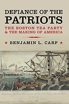Defiance of the patriots : the Boston Tea Party & the making of America