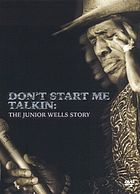 Don't start me talkin : the Junior Wells story