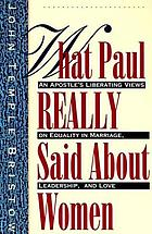 What Paul really said about women : an apostle's liberating views on equality in marriage, leadership, and love : with study questions