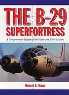 The B-29 Superfortress : a comprehensive registry of the planes and their missions