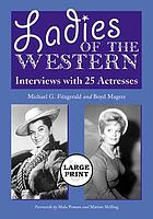 Ladies of the western : interviews with 25 actresses from the Silent Era to the television westerns of the 1950s and 1960s
