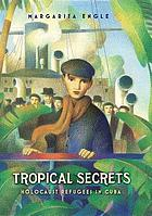 Tropical secrets : Holocaust refugees in Cuba