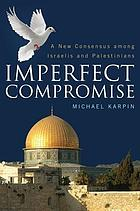 Imperfect compromise : a new consensus among Israelis and Palestinians