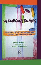 Windowframes : learning the art of Gestalt play therapy the Oaklander way