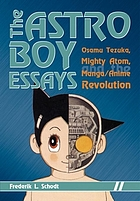 The Astro Boy essays : Osamu Tezuka, Mighty Atom, and the manga/anime revolution
