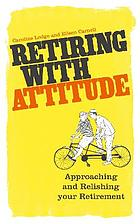 Retiring with attitude : approaching and relishing your retirement