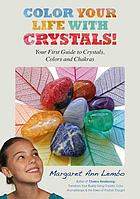Color your life with crystals : your first guide to crystals, colors and chakras