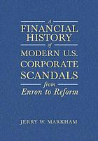A financial history of modern U.S. corporate scandals : from Enron to reform