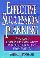 Effective succession planning : ensuring leadership continuity and building talent from within