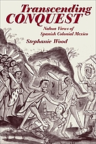Transcending conquest : Nahua views of Spanish colonial Mexico