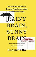 Rainy brain, sunny brain : how to retrain your brain to overcome pessimism and achieve a more positive outlook