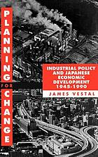 Planning for change : industrial policy and Japanese economic development, 1945-1990