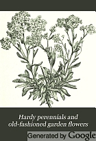 Hardy perennials and old-fashioned garden flowers. Describing the most desirable plants for borders, rockcries, and shrubberies, and including both foliage and flowering plants.