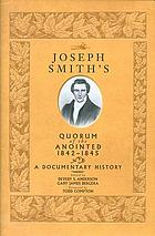Joseph Smith's Quorum of the Anointed, 1842-1845 : a documentary history