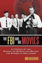The FBI and the movies : a history of the Bureau on screen and behind the scenes in Hollywood