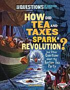 How did tea and taxes spark a revolution? : and other questions about the Boston Tea Party
