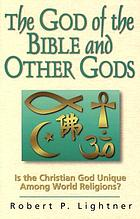 The God of the Bible and other gods : is the Christian God unique among world religions?