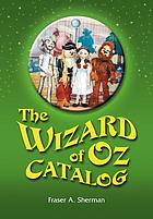 The Wizard of Oz catalog : L. Frank Baum's novel, its sequels and their adaptations for stage, television, movies, radio, music videos, comic books, commercials, and more