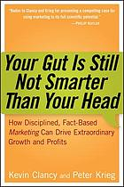 Your gut is still not smarter than your head : how disciplined, fact-based marketing can drive extraordinary growth and profits