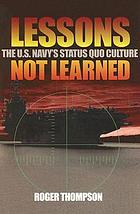 Lessons not learned : the U.S. Navy's status quo culture