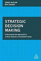 Strategic decision making : a discovery-led approach to critical choices in turbulent times