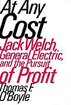 At any cost : Jack Welch, General Electric, and the pursuit of profit