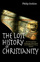 The lost history of Christianity : the thousand-year golden age of the Church in the Middle East, Africa and Asia--and how it died