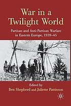 War in a twilight world : partisan and anti-partisan warfare in Eastern Europe, 1939-45