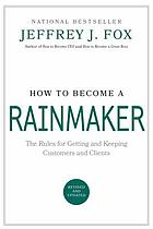 How to become a rainmaker : the rules for getting and keeping customers and clients