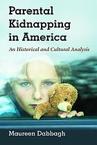 Parental kidnapping in America : an historical and cultural analysis