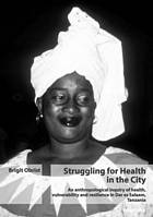 Struggling for health in the city : an anthropological inquiry of health, vulnerability and resilience in Dar es Salaam, Tanzania
