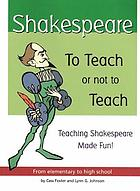 Shakespeare--to teach or not to teach : teaching Shakespeare made fun from elementary to high school