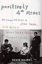Positively 4th street : the lives and times of Joan Baez, Bob Dylan, Mimi Baez Fariña and Richard Fariña