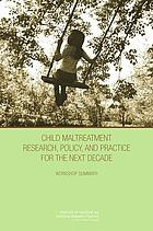 Child maltreatment research, policy, and practice for the next decade : workshop summary