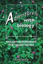 Adventures with biology : biology experiments for young people