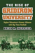 The rise of gridiron university : higher education's uneasy alliance with big-time football