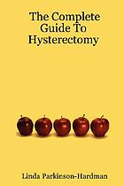 The complete guide to hysterectomy