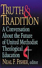 Truth & tradition : a conversation about the future of United Methodist theological education