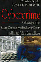Cybercrime : an overview of the federal computer fraud and abuse statute and related federal criminal laws