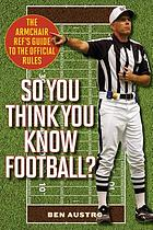 So you think you know football? : the armchair ref's guide to the official rules