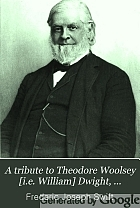 A tribute to Theodore Woolsey [i.e. William] Dwight, presented on his resignation from the wardenship of the Columbia College Law School, 1891.