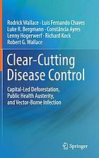 Clear-cutting disease control : capital-led deforestation, public health austerity, and vector-borne infection