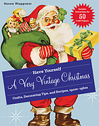 Have yourself a very vintage Christmas : crafts, decorating tips, and recipes, 1920-1960