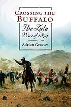 Crossing the Buffalo : the Zulu War of 1879