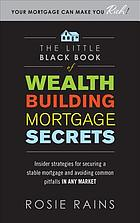 The little black book of wealth building mortgage secrets : insider strategies for securing a stable mortgage and avoiding common pitfalls in any market