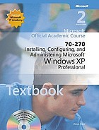 Microsoft official academic course : 70-270 installing, configuring, and administering Microsoft Windows XP Professional