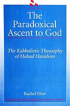 The paradoxical ascent to God : the kabbalistic theosophy of Habad Hasidism