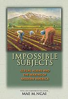 Impossible subjects : illegal aliens and the making of modern America