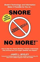 Snore no more! : how to help your family members, friends or roommate stop snoring and live longer, healthier and happier!
