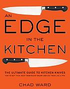 An edge in the kitchen : the ultimate guide to kitchen knives : how to buy them, keep them razor sharp, and use them like a pro